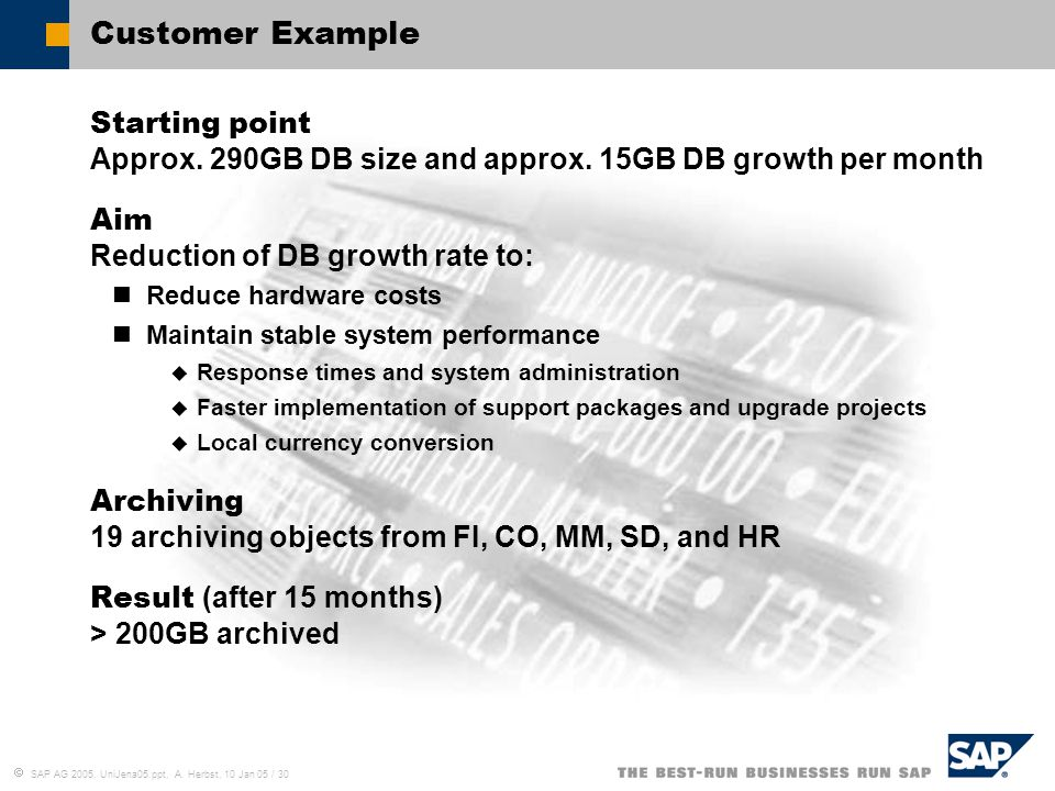  SAP AG 2005, UniJena05.ppt, A. Herbst, 10 Jan 05 / 30 Customer Example Starting point Approx. 290GB DB size and approx. 15GB DB growth per month Aim