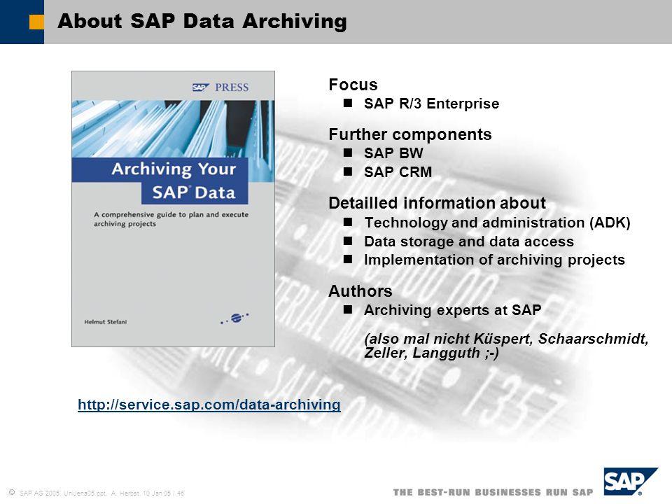  SAP AG 2005, UniJena05.ppt, A. Herbst, 10 Jan 05 / 46 About SAP Data Archiving Focus SAP R/3 Enterprise Further components SAP BW SAP CRM Detailled