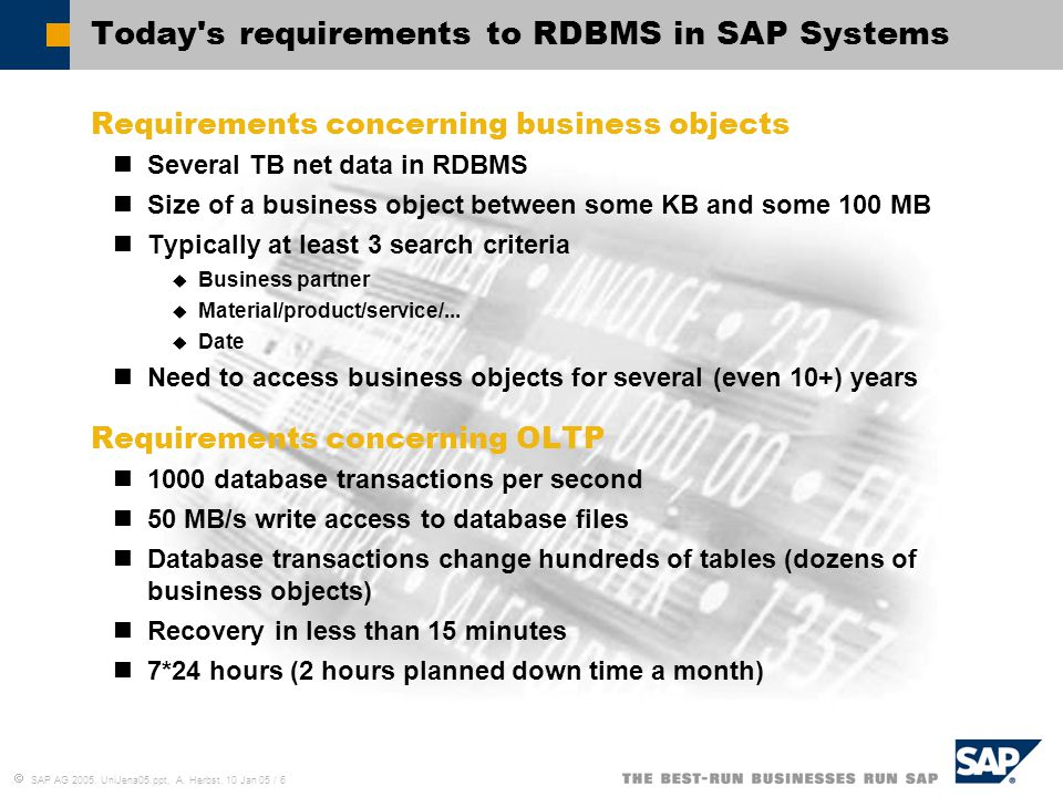  SAP AG 2005, UniJena05.ppt, A. Herbst, 10 Jan 05 / 6 Today's requirements to RDBMS in SAP Systems Requirements concerning business objects Several T