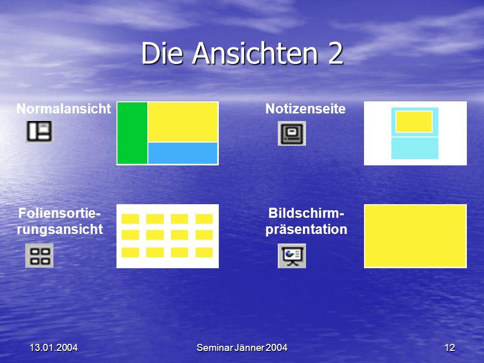 13.01.2004Seminar Jänner 200412 Die Ansichten 2 Normalansicht Foliensortie- rungsansicht Notizenseite Bildschirm- präsentation