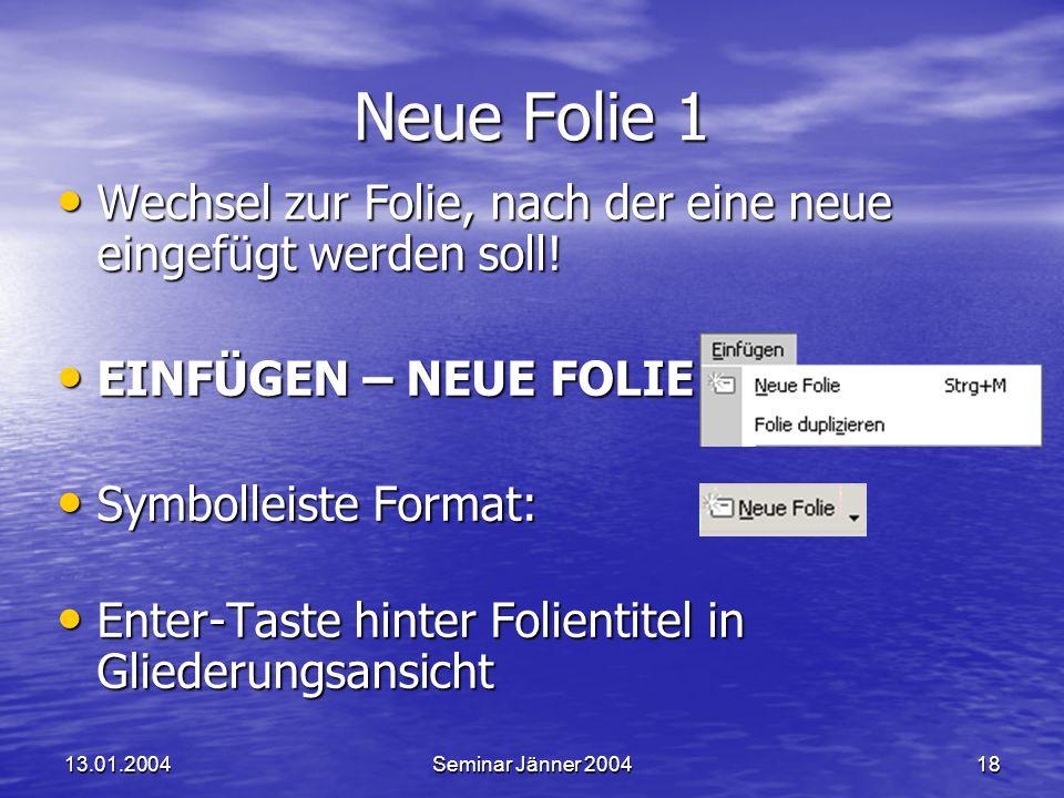 13.01.2004Seminar Jänner 200418 Neue Folie 1 Wechsel zur Folie, nach der eine neue eingefügt werden soll.