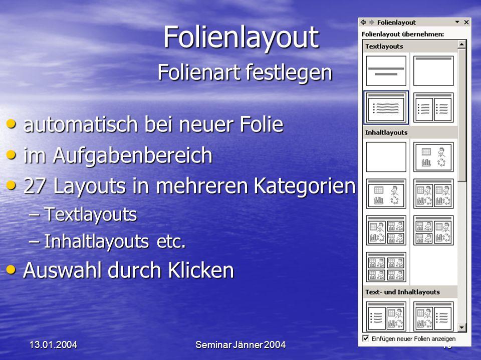13.01.2004Seminar Jänner 200419 Folienlayout Folienart festlegen automatisch bei neuer Folie automatisch bei neuer Folie im Aufgabenbereich im Aufgabenbereich 27 Layouts in mehreren Kategorien 27 Layouts in mehreren Kategorien –Textlayouts –Inhaltlayouts etc.