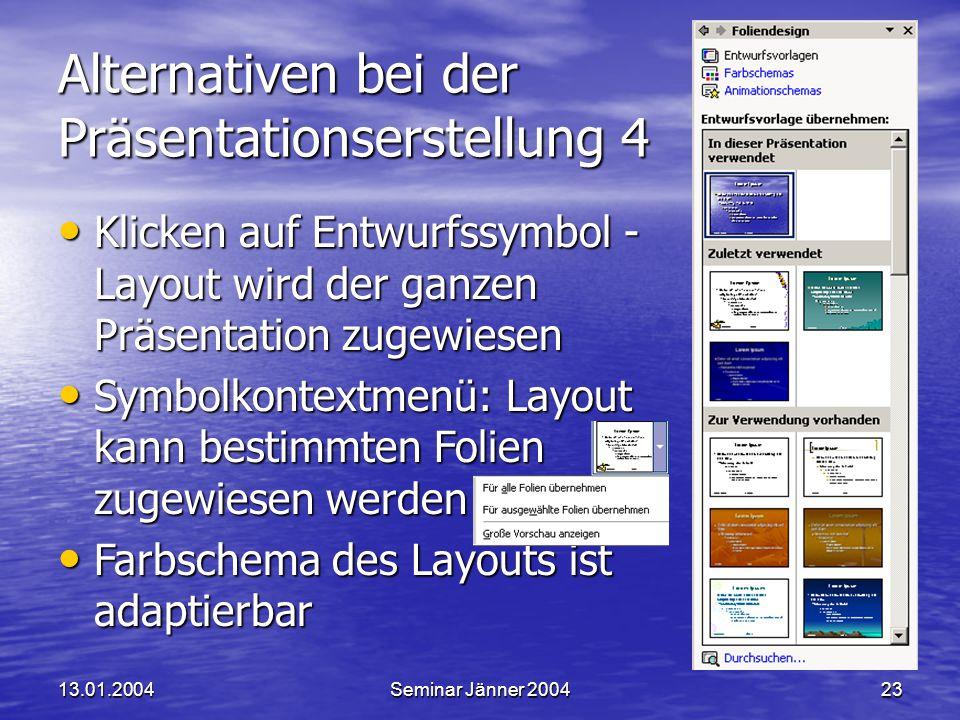 13.01.2004Seminar Jänner 200423 Alternativen bei der Präsentationserstellung 4 Klicken auf Entwurfssymbol - Layout wird der ganzen Präsentation zugewiesen Klicken auf Entwurfssymbol - Layout wird der ganzen Präsentation zugewiesen Symbolkontextmenü: Layout kann bestimmten Folien zugewiesen werden Symbolkontextmenü: Layout kann bestimmten Folien zugewiesen werden Farbschema des Layouts ist adaptierbar Farbschema des Layouts ist adaptierbar