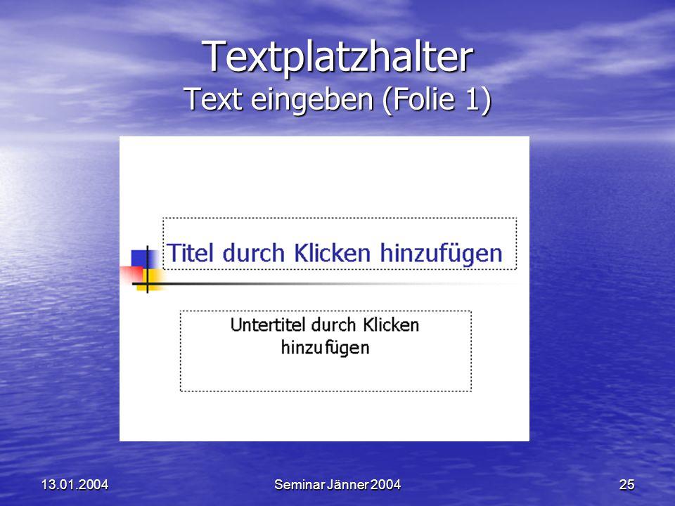 13.01.2004Seminar Jänner 200425 Textplatzhalter Text eingeben (Folie 1)