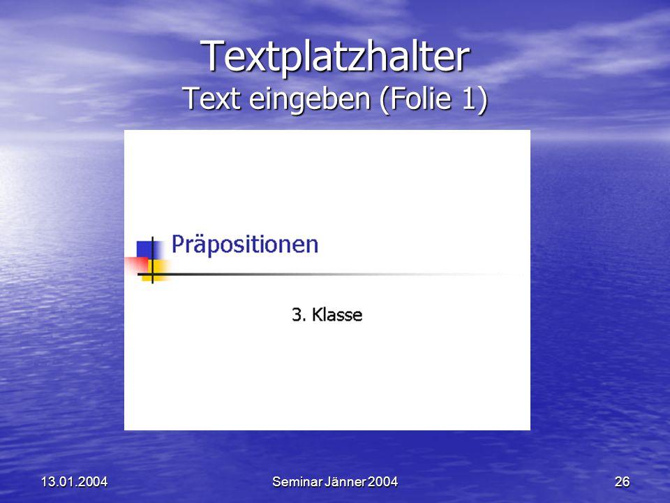 13.01.2004Seminar Jänner 200426 Textplatzhalter Text eingeben (Folie 1)