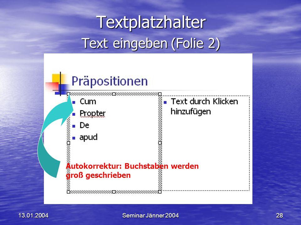 13.01.2004Seminar Jänner 200428 Textplatzhalter Text eingeben (Folie 2) Autokorrektur: Buchstaben werden groß geschrieben