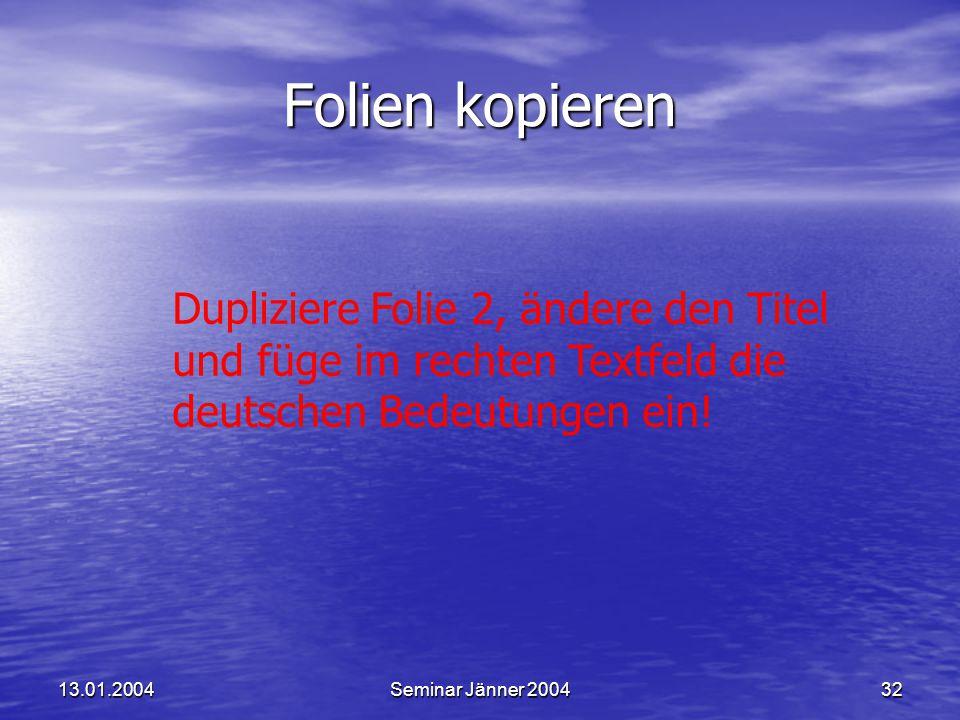 13.01.2004Seminar Jänner 200432 Folien kopieren Dupliziere Folie 2, ändere den Titel und füge im rechten Textfeld die deutschen Bedeutungen ein!