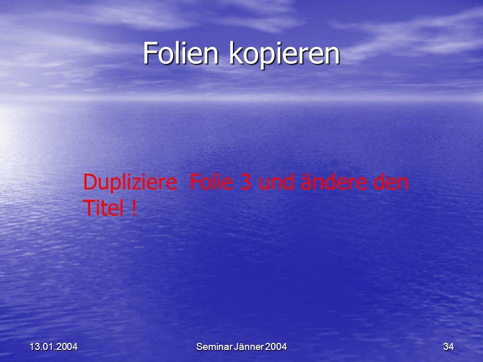 13.01.2004Seminar Jänner 200434 Dupliziere Folie 3 und ändere den Titel ! Folien kopieren