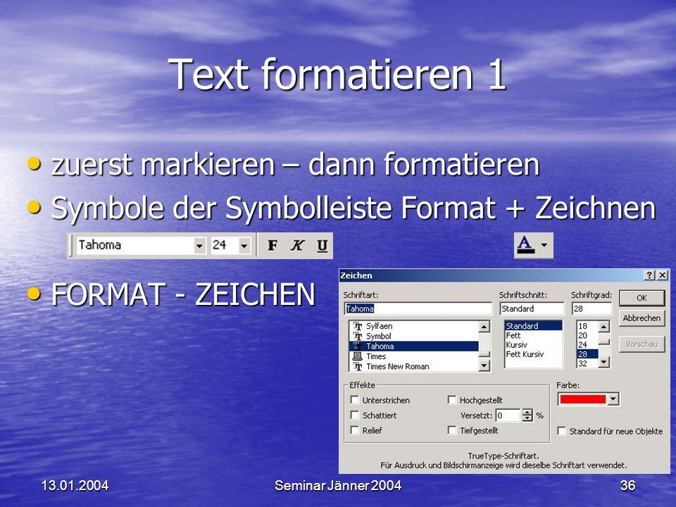 13.01.2004Seminar Jänner 200436 Text formatieren 1 zuerst markieren – dann formatieren zuerst markieren – dann formatieren Symbole der Symbolleiste Format + Zeichnen Symbole der Symbolleiste Format + Zeichnen FORMAT - ZEICHEN FORMAT - ZEICHEN