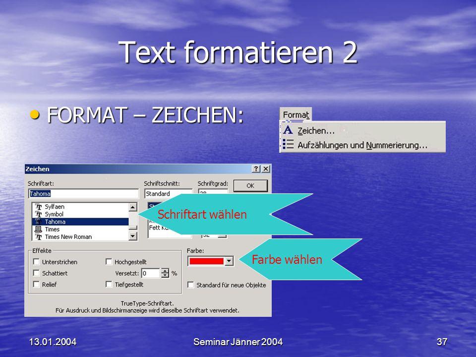 13.01.2004Seminar Jänner 200437 Text formatieren 2 FORMAT – ZEICHEN: FORMAT – ZEICHEN: Farbe wählen Schriftart wählen