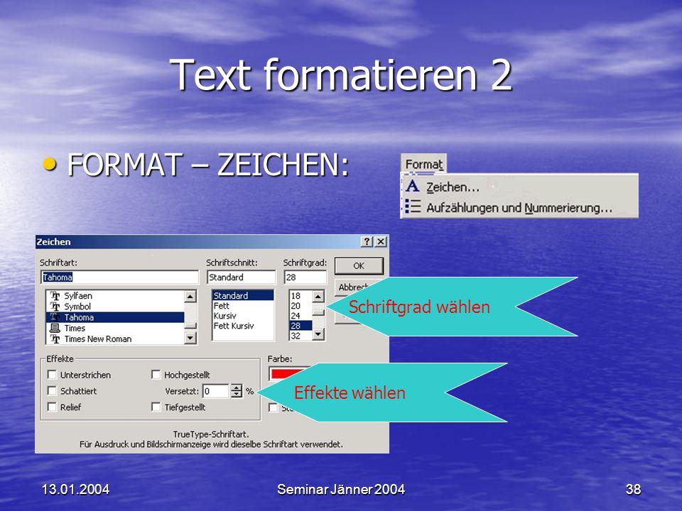 13.01.2004Seminar Jänner 200438 Text formatieren 2 FORMAT – ZEICHEN: FORMAT – ZEICHEN: Schriftgrad wählen Effekte wählen