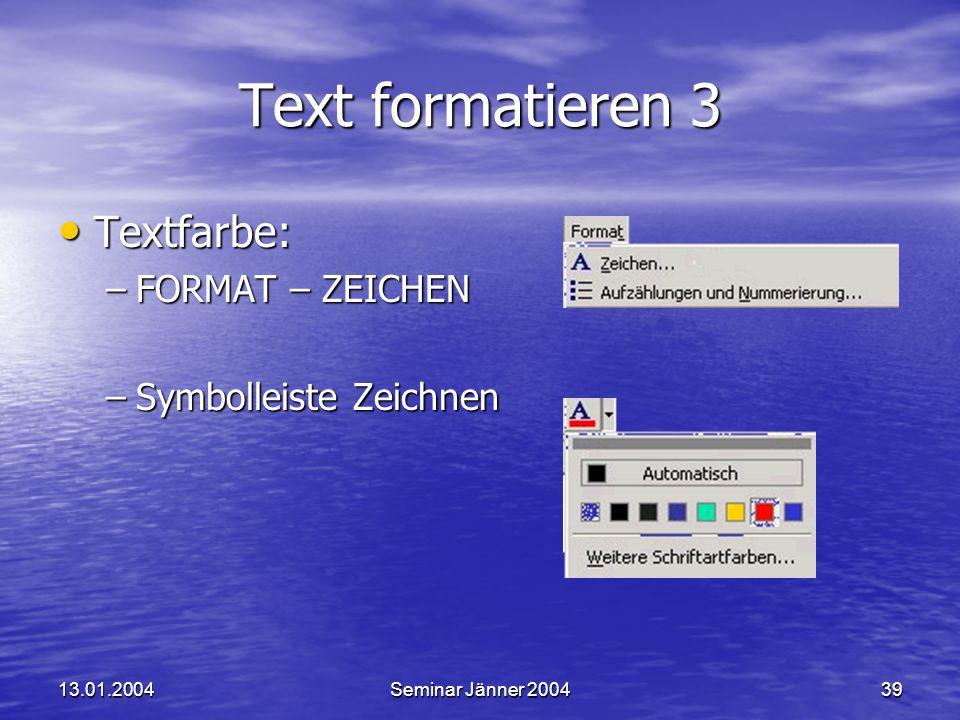 13.01.2004Seminar Jänner 200439 Text formatieren 3 Textfarbe: Textfarbe: –FORMAT – ZEICHEN –Symbolleiste Zeichnen