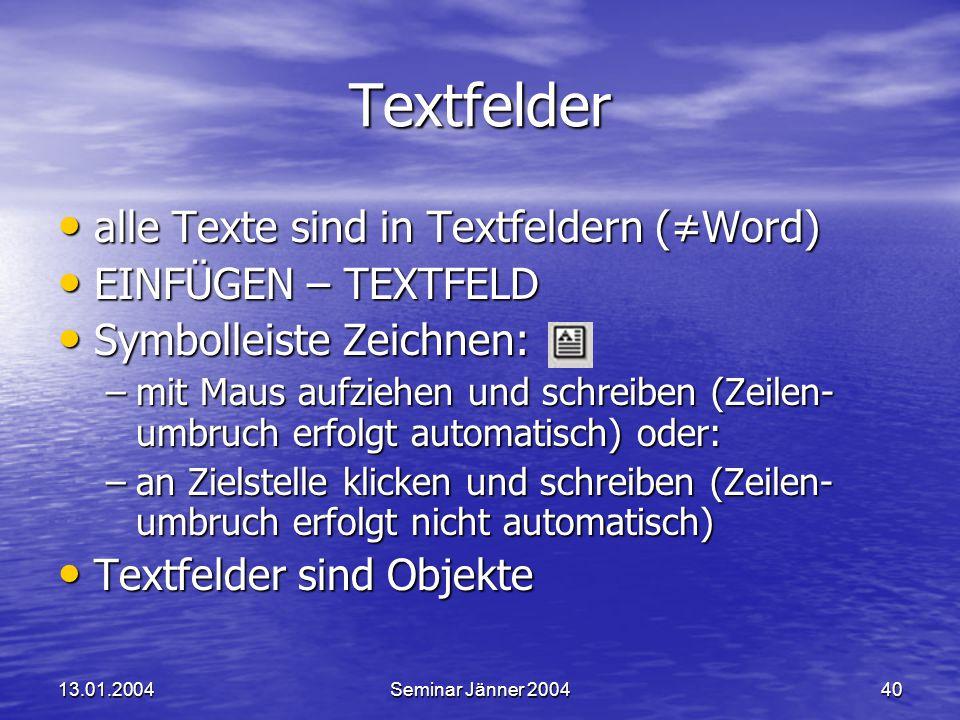 13.01.2004Seminar Jänner 200440 Textfelder alle Texte sind in Textfeldern (≠Word) alle Texte sind in Textfeldern (≠Word) EINFÜGEN – TEXTFELD EINFÜGEN – TEXTFELD Symbolleiste Zeichnen: Symbolleiste Zeichnen: –mit Maus aufziehen und schreiben (Zeilen- umbruch erfolgt automatisch) oder: –an Zielstelle klicken und schreiben (Zeilen- umbruch erfolgt nicht automatisch) Textfelder sind Objekte Textfelder sind Objekte
