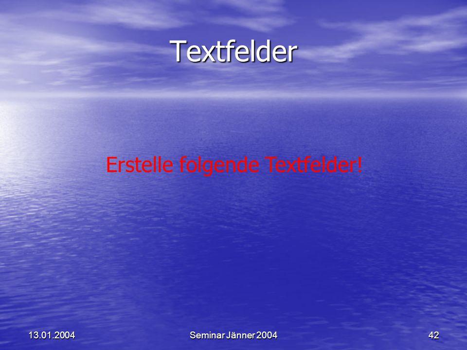 13.01.2004Seminar Jänner 200442 Erstelle folgende Textfelder! Textfelder