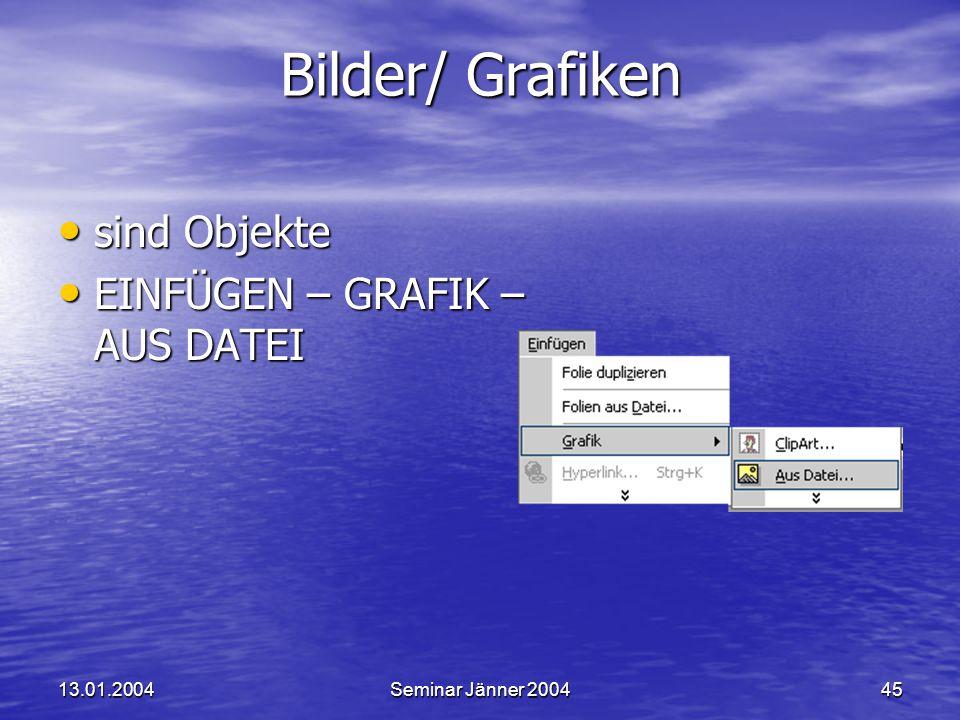 13.01.2004Seminar Jänner 200445 sind Objekte sind Objekte EINFÜGEN – GRAFIK – AUS DATEI EINFÜGEN – GRAFIK – AUS DATEI Bilder/ Grafiken