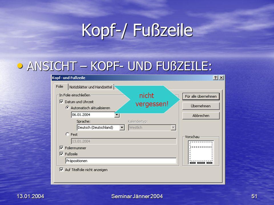 13.01.2004Seminar Jänner 200451 Kopf-/ Fußzeile ANSICHT – KOPF- UND FUßZEILE: ANSICHT – KOPF- UND FUßZEILE: nicht vergessen!