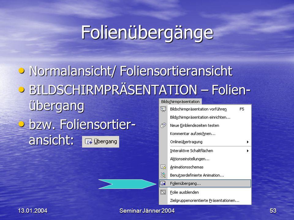 13.01.2004Seminar Jänner 200453 Folienübergänge Normalansicht/ Foliensortieransicht Normalansicht/ Foliensortieransicht BILDSCHIRMPRÄSENTATION – Folien- übergang BILDSCHIRMPRÄSENTATION – Folien- übergang bzw.
