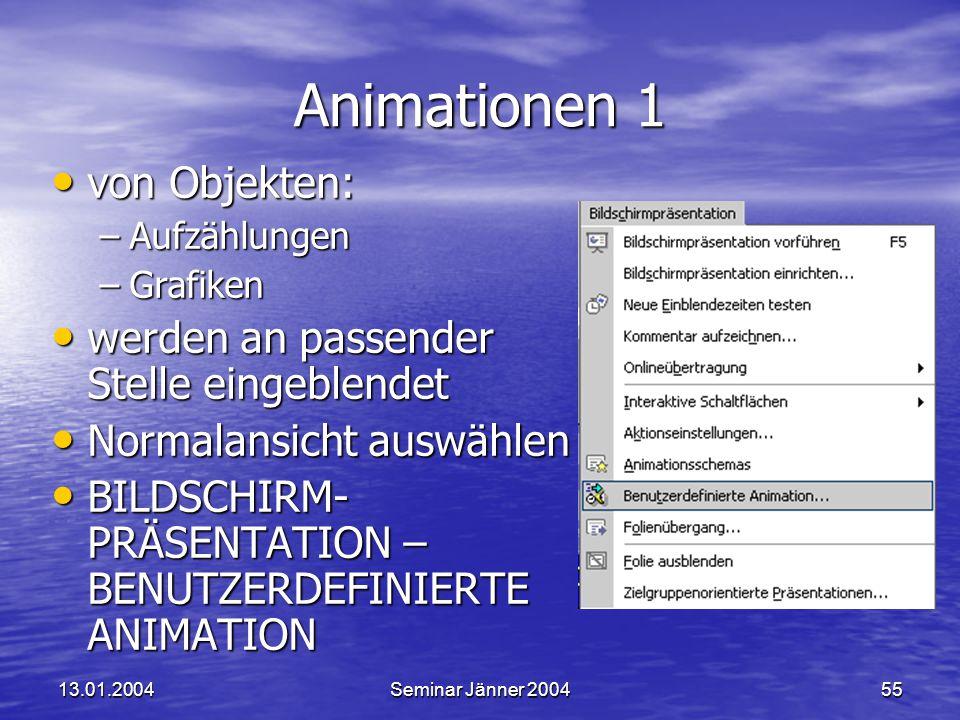 13.01.2004Seminar Jänner 200455 Animationen 1 von Objekten: von Objekten: –Aufzählungen –Grafiken werden an passender Stelle eingeblendet werden an passender Stelle eingeblendet Normalansicht auswählen Normalansicht auswählen BILDSCHIRM- PRÄSENTATION – BENUTZERDEFINIERTE ANIMATION BILDSCHIRM- PRÄSENTATION – BENUTZERDEFINIERTE ANIMATION