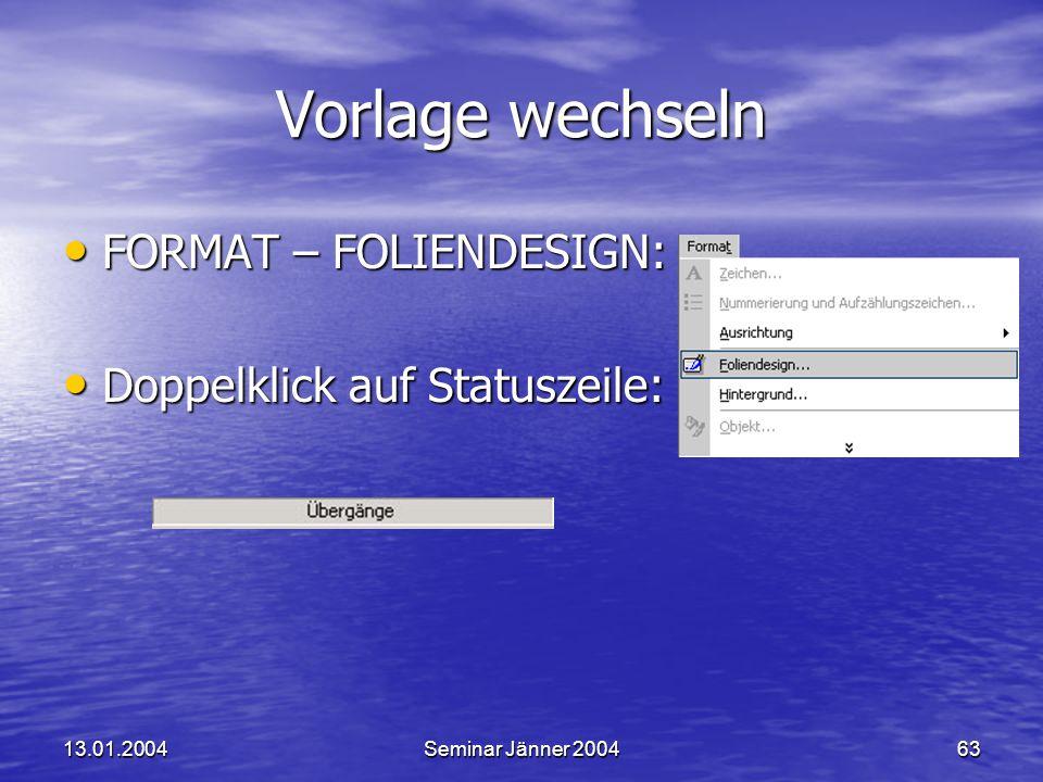 13.01.2004Seminar Jänner 200463 Vorlage wechseln FORMAT – FOLIENDESIGN: FORMAT – FOLIENDESIGN: Doppelklick auf Statuszeile: Doppelklick auf Statuszeile: