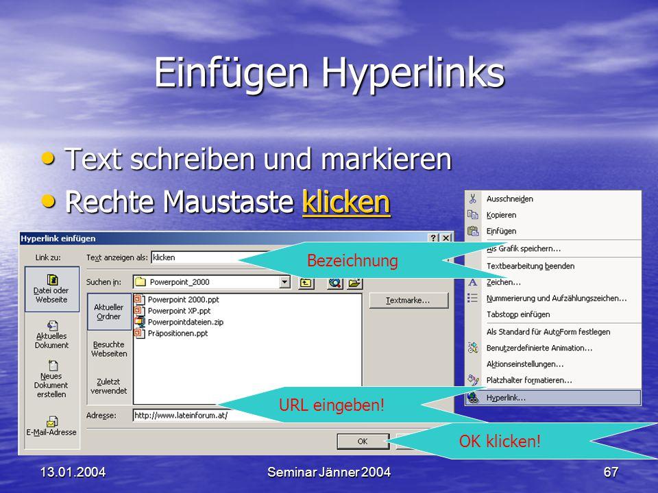 13.01.2004Seminar Jänner 200467 Einfügen Hyperlinks Text schreiben und markieren Text schreiben und markieren Rechte Maustaste klicken Rechte Maustaste klicken Bezeichnung URL eingeben.