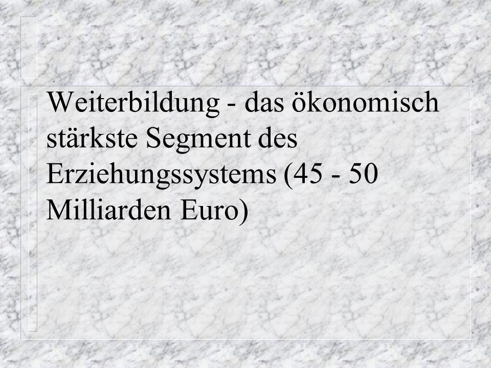 Weiterbildung - das ökonomisch stärkste Segment des Erziehungssystems (45 - 50 Milliarden Euro)