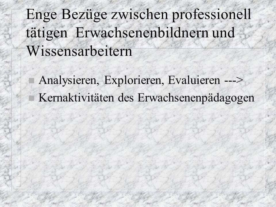 Enge Bezüge zwischen professionell tätigen Erwachsenenbildnern und Wissensarbeitern n Analysieren, Explorieren, Evaluieren ---> n Kernaktivitäten des Erwachsenenpädagogen