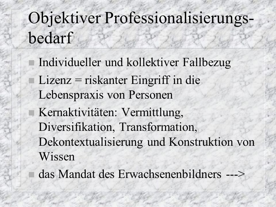 Objektiver Professionalisierungs- bedarf n Individueller und kollektiver Fallbezug n Lizenz = riskanter Eingriff in die Lebenspraxis von Personen n Kernaktivitäten: Vermittlung, Diversifikation, Transformation, Dekontextualisierung und Konstruktion von Wissen n das Mandat des Erwachsenenbildners --->