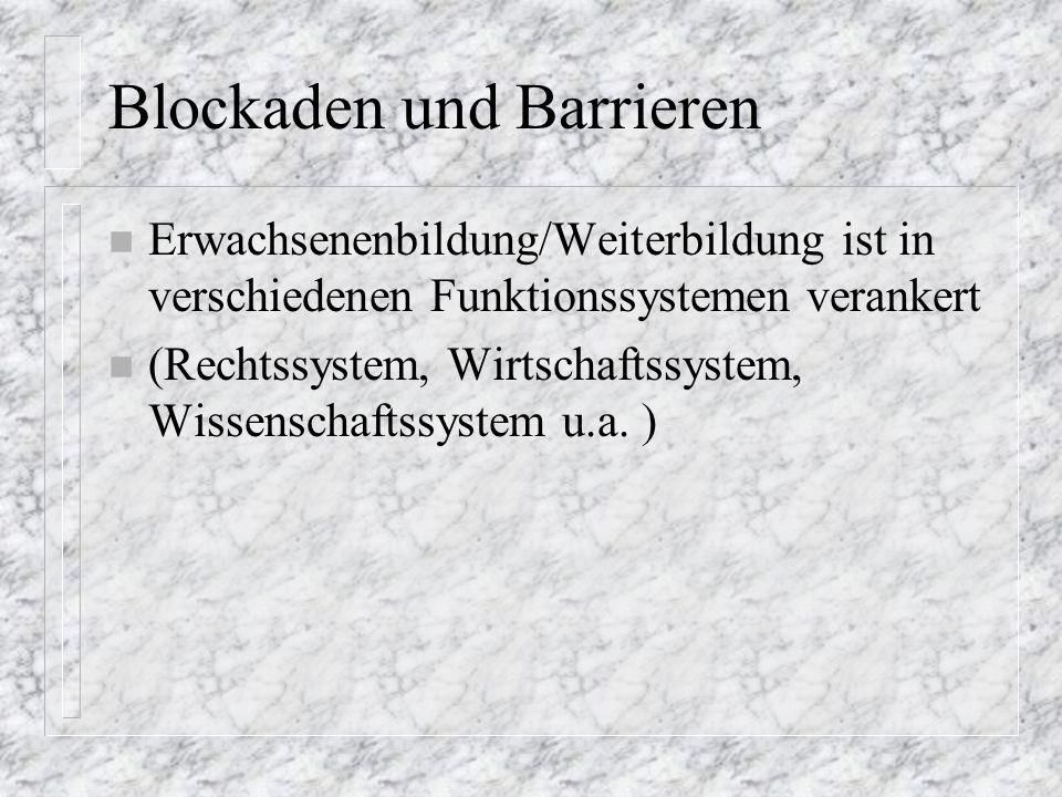 Blockaden und Barrieren n Erwachsenenbildung/Weiterbildung ist in verschiedenen Funktionssystemen verankert n (Rechtssystem, Wirtschaftssystem, Wissenschaftssystem u.a.