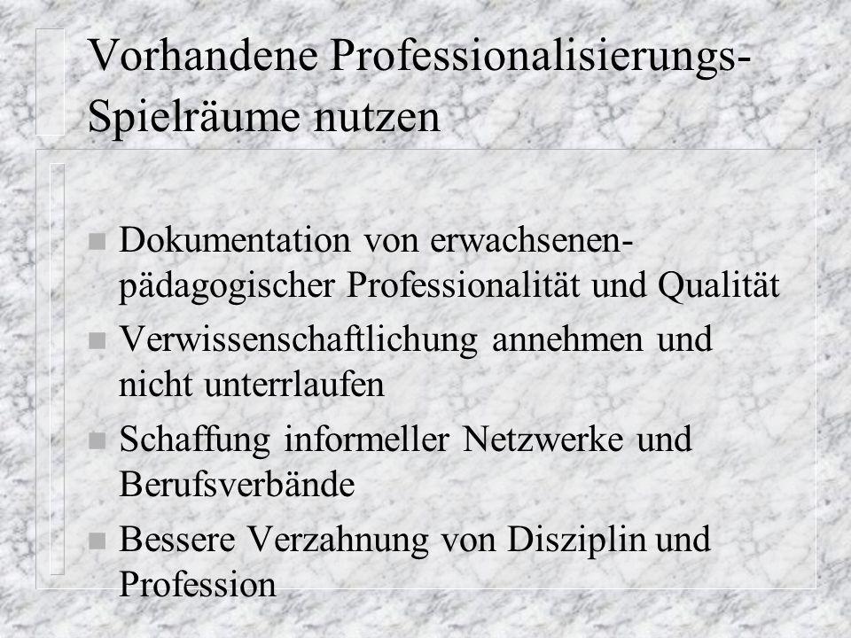 Vorhandene Professionalisierungs- Spielräume nutzen n Dokumentation von erwachsenen- pädagogischer Professionalität und Qualität n Verwissenschaftlichung annehmen und nicht unterrlaufen n Schaffung informeller Netzwerke und Berufsverbände n Bessere Verzahnung von Disziplin und Profession