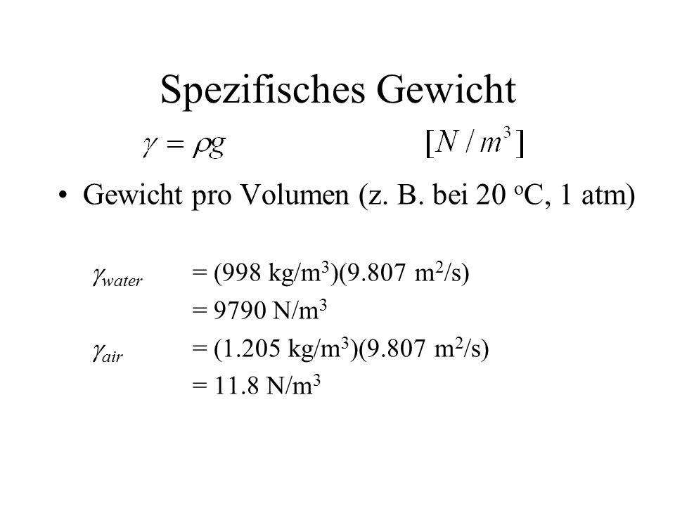 Spezifisches Gewicht Gewicht pro Volumen (z. B. bei 20 o C, 1 atm)  water = (998 kg/m 3 )(9.807 m 2 /s) = 9790 N/m 3  air = (1.205 kg/m 3 )(9.807 m