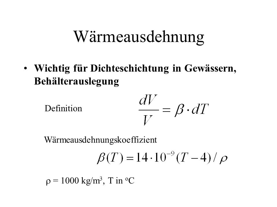 Wärmeausdehnung Wichtig für Dichteschichtung in Gewässern, Behälterauslegung Definition Wärmeausdehnungskoeffizient  = 1000 kg/m 3, T in o C