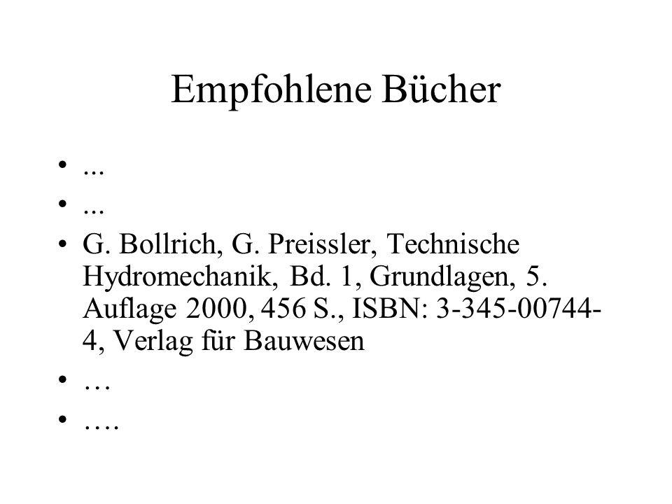 Empfohlene Bücher... G. Bollrich, G. Preissler, Technische Hydromechanik, Bd. 1, Grundlagen, 5. Auflage 2000, 456 S., ISBN: 3-345-00744- 4, Verlag für