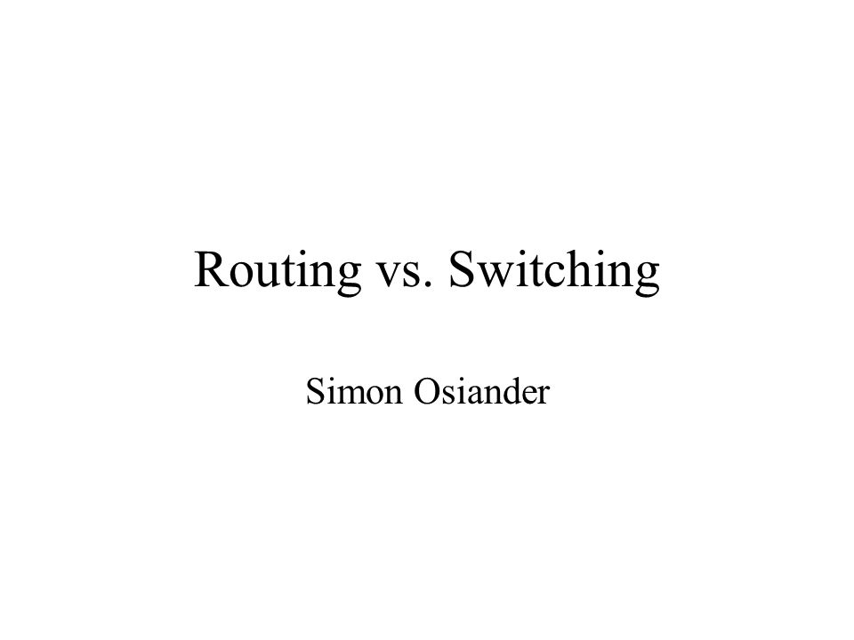 Routing vs. Switching Simon Osiander