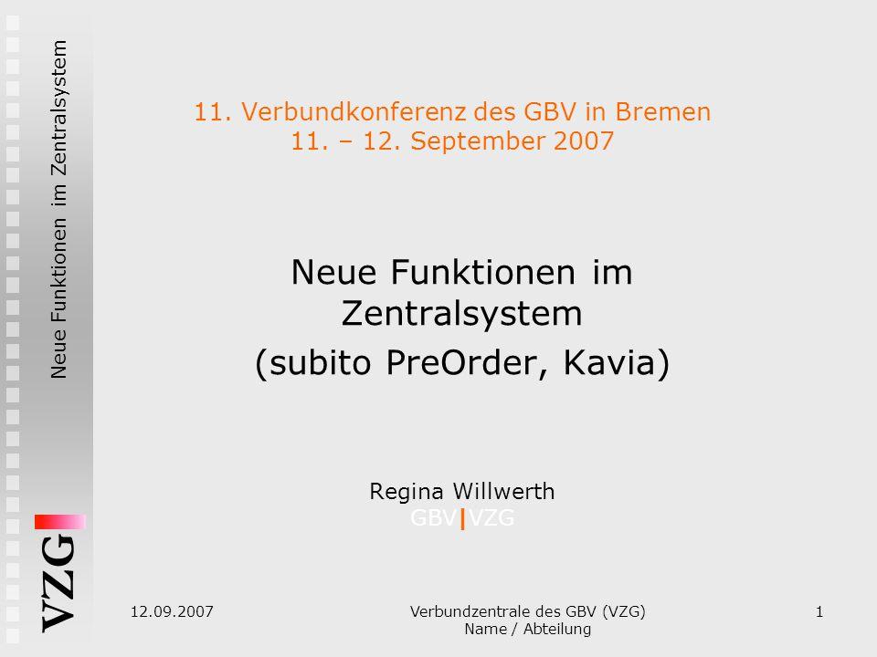 Neue Funktionen im Zentralsystem VZG 12.09.2007 Verbundzentrale des GBV (VZG) Name / Abteilung 1 11. Verbundkonferenz des GBV in Bremen 11. – 12. Sept