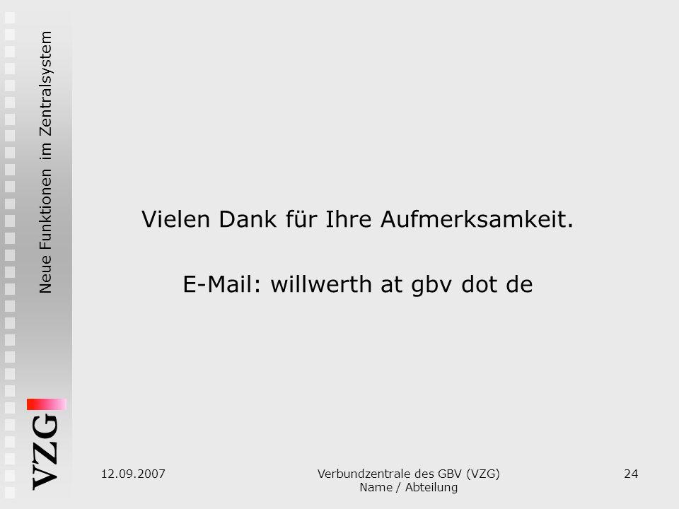 Neue Funktionen im Zentralsystem VZG 12.09.2007 Verbundzentrale des GBV (VZG) Name / Abteilung 24 Vielen Dank für Ihre Aufmerksamkeit. E-Mail: willwer