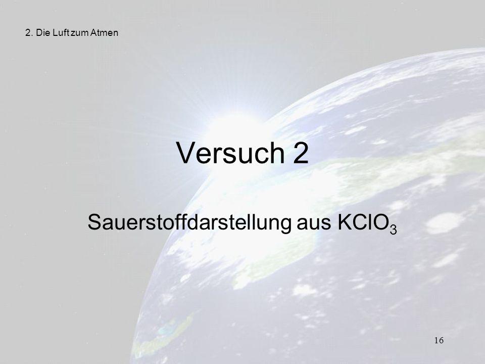 16 Versuch 2 Sauerstoffdarstellung aus KClO 3 2. Die Luft zum Atmen