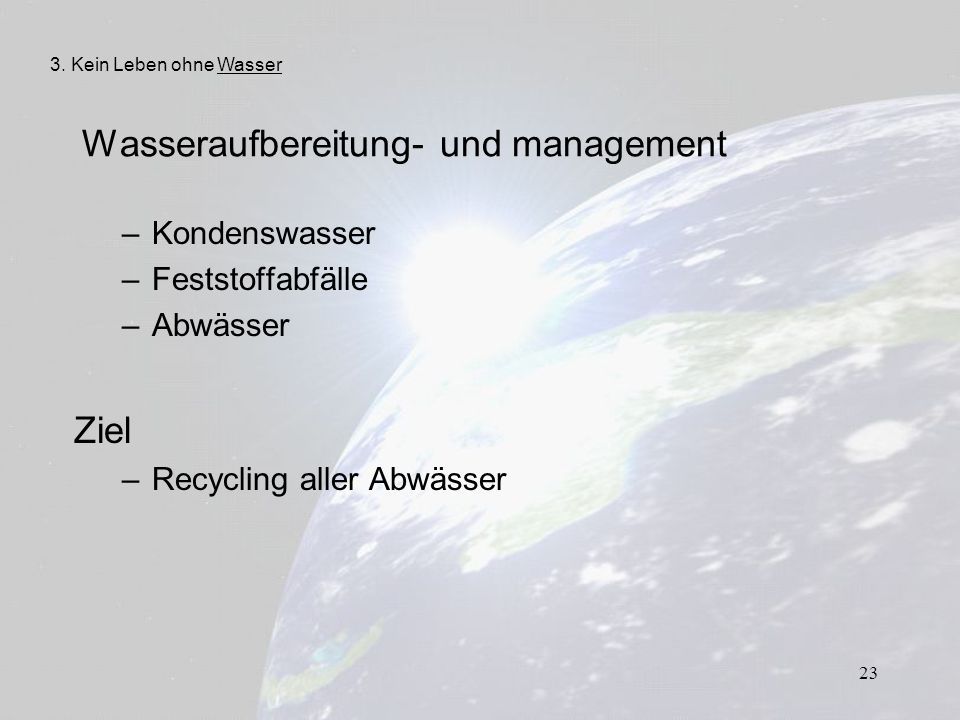 23 Wasseraufbereitung- und management – Kondenswasser – Feststoffabfälle – Abwässer Ziel – Recycling aller Abwässer 3. Kein Leben ohne Wasser
