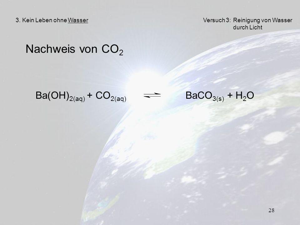 28 Nachweis von CO 2 3. Kein Leben ohne WasserVersuch 3: Reinigung von Wasser durch Licht Ba(OH) 2(aq) + CO 2(aq) BaCO 3(s) + H 2 O