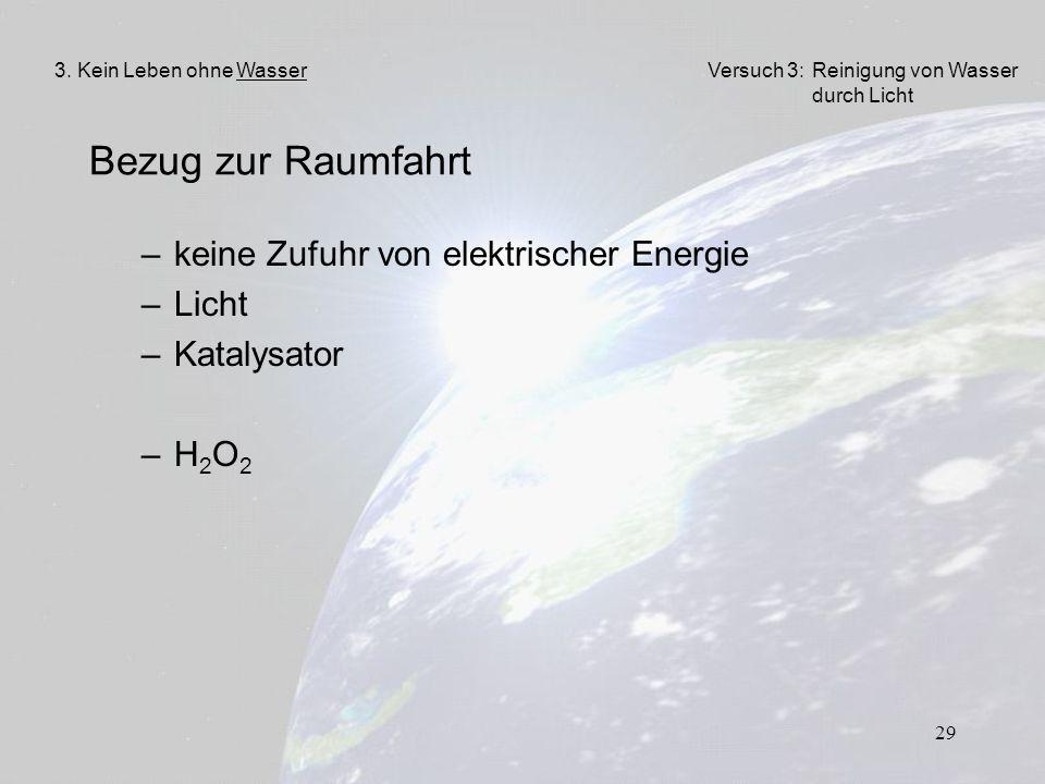 29 Bezug zur Raumfahrt –keine Zufuhr von elektrischer Energie –Licht –Katalysator –H2O2–H2O2 3. Kein Leben ohne WasserVersuch 3: Reinigung von Wasser