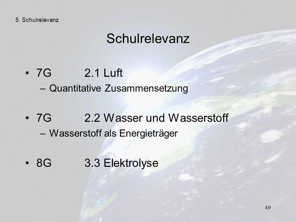 49 Schulrelevanz 7G 2.1 Luft –Quantitative Zusammensetzung 7G 2.2 Wasser und Wasserstoff –Wasserstoff als Energieträger 8G 3.3 Elektrolyse 5. Schulrel