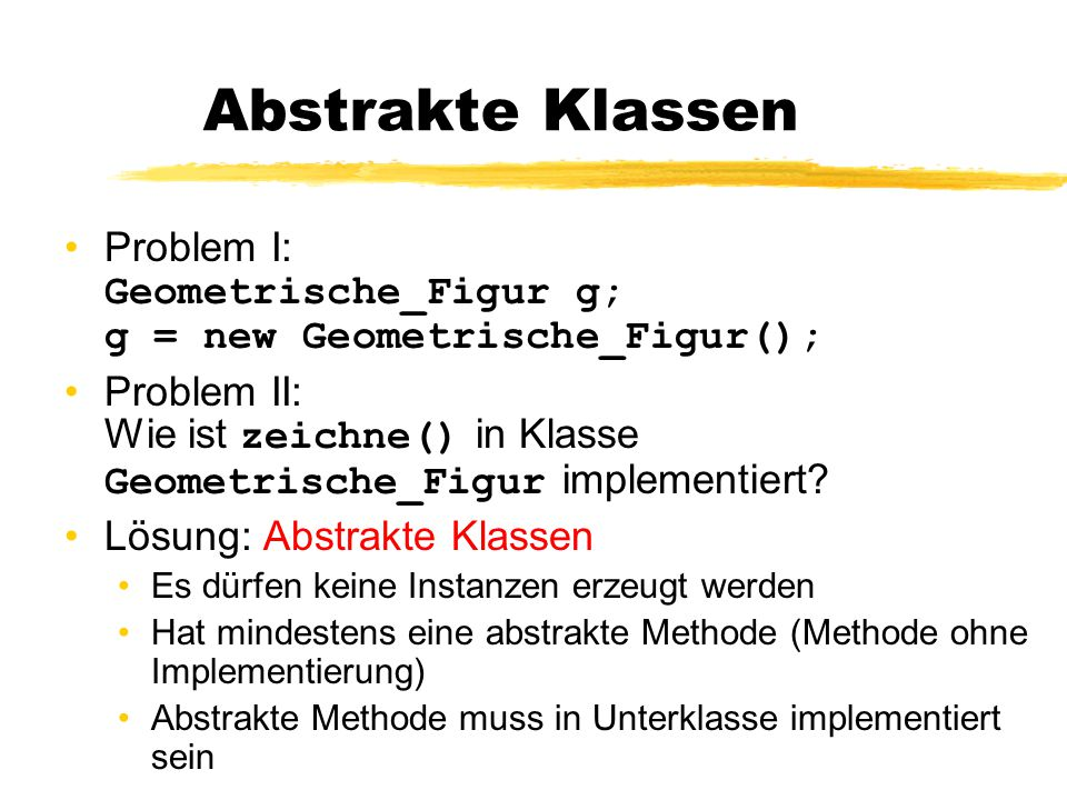 Abstrakte Klassen Problem I: Geometrische_Figur g; g = new Geometrische_Figur(); Problem II: Wie ist zeichne() in Klasse Geometrische_Figur implementi