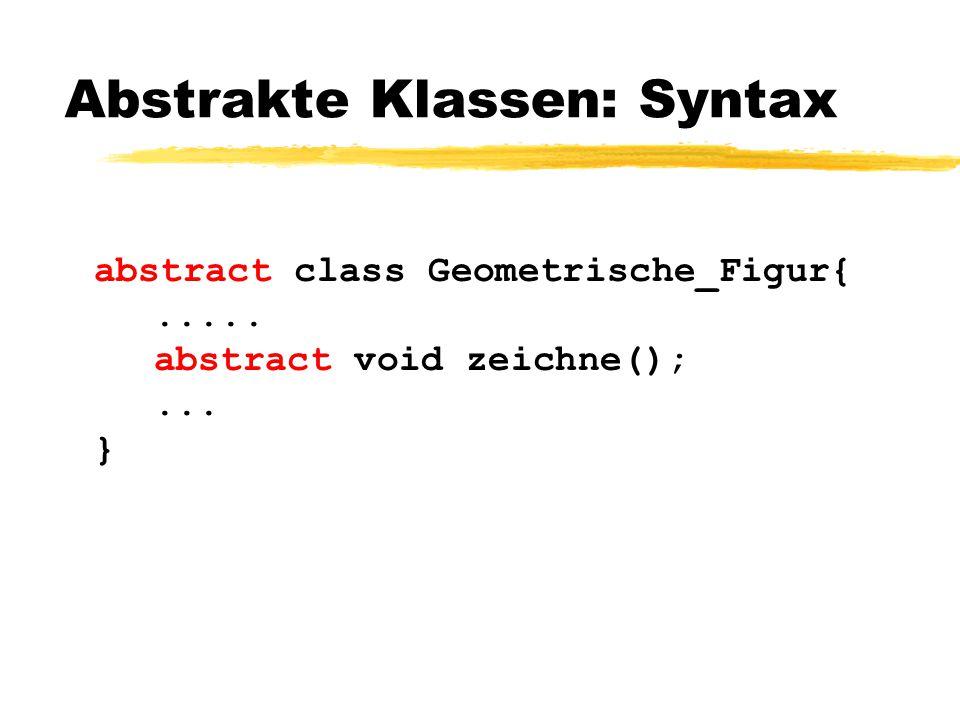 Abstrakte Klassen: Syntax abstract class Geometrische_Figur{..... abstract void zeichne();... }