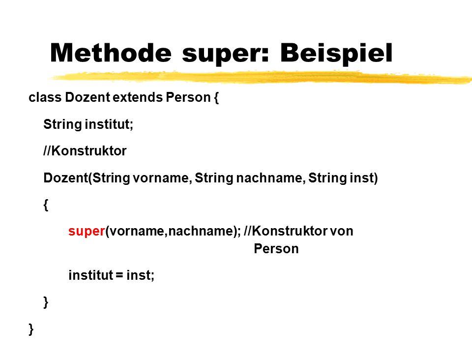 Methode super: Beispiel class Dozent extends Person { String institut; //Konstruktor Dozent(String vorname, String nachname, String inst) { super(vorn