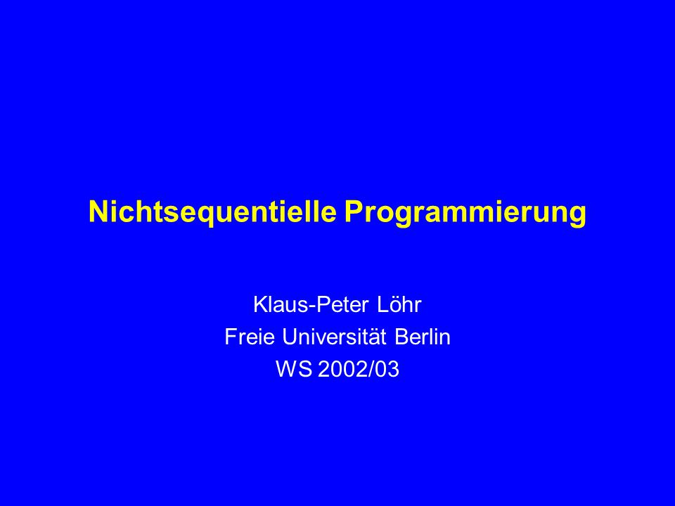 Nichtsequentielle Programmierung Klaus-Peter Löhr Freie Universität Berlin WS 2002/03