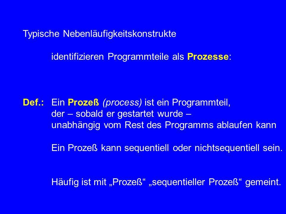 Typische Nebenläufigkeitskonstrukte identifizieren Programmteile als Prozesse: Def.:Ein Prozeß (process) ist ein Programmteil, der – sobald er gestartet wurde – unabhängig vom Rest des Programms ablaufen kann Ein Prozeß kann sequentiell oder nichtsequentiell sein.