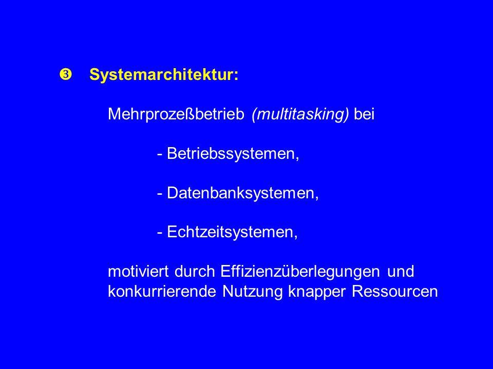  Systemarchitektur: Mehrprozeßbetrieb (multitasking) bei - Betriebssystemen, - Datenbanksystemen, - Echtzeitsystemen, motiviert durch Effizienzüberlegungen und konkurrierende Nutzung knapper Ressourcen