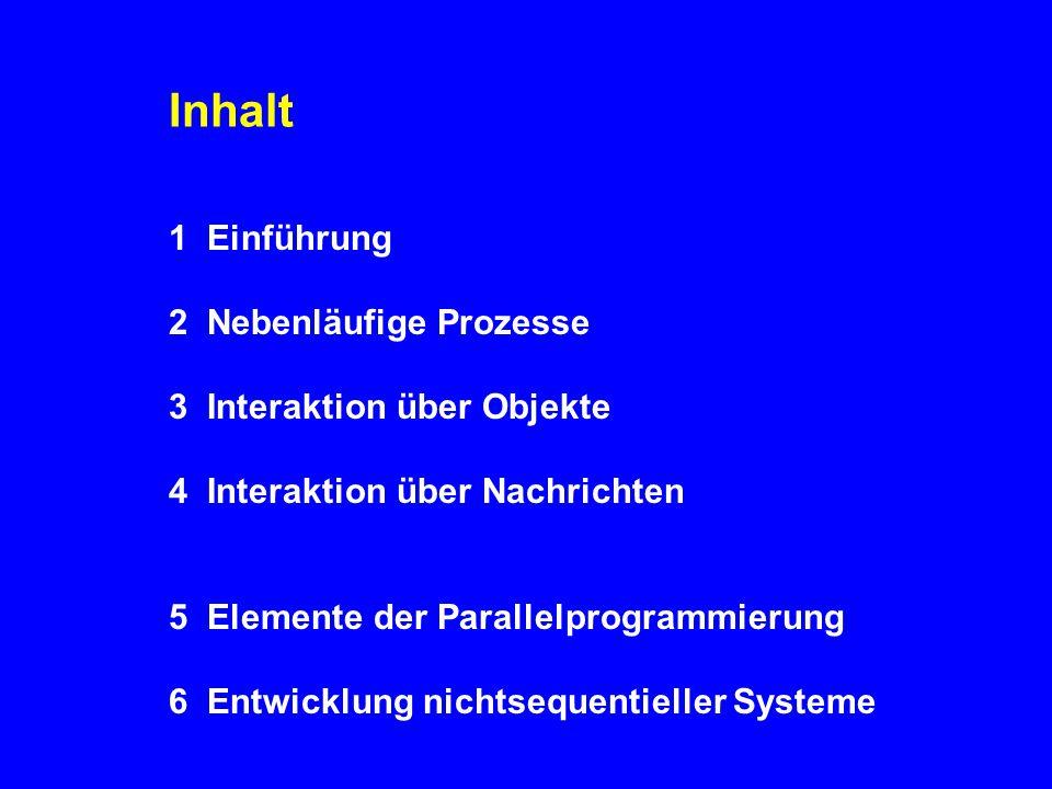 Inhalt 1 Einführung 2 Nebenläufige Prozesse 3 Interaktion über Objekte 4 Interaktion über Nachrichten 5 Elemente der Parallelprogrammierung 6 Entwicklung nichtsequentieller Systeme