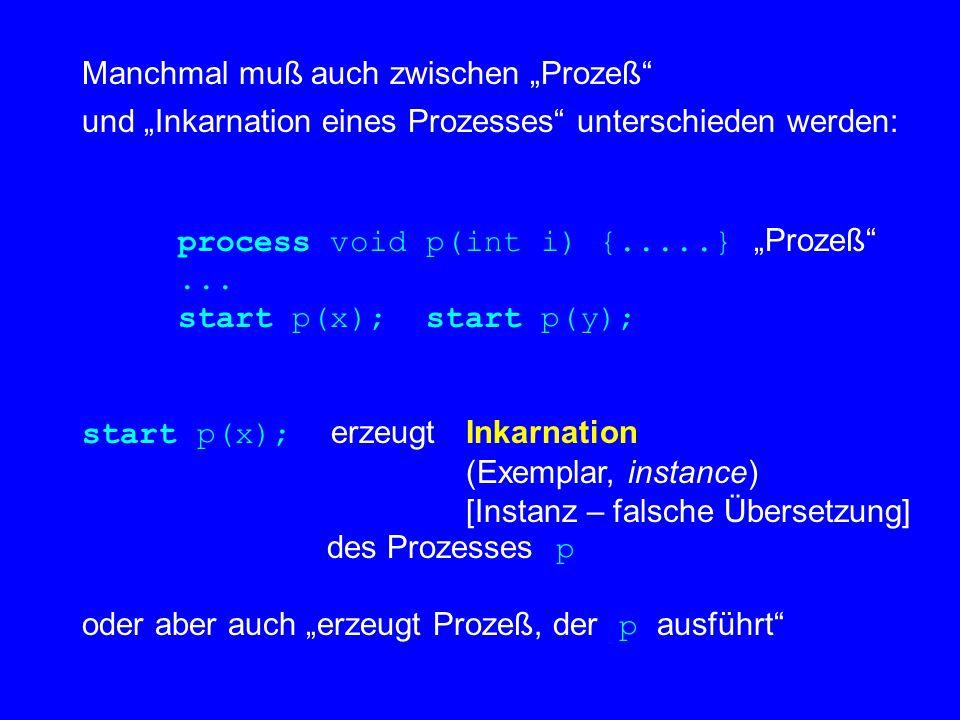 """Manchmal muß auch zwischen """"Prozeß und """"Inkarnation eines Prozesses unterschieden werden: process void p(int i) {.....} """"Prozeß ..."""