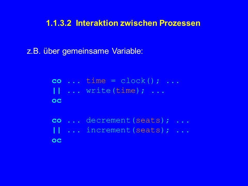 1.1.3.2 Interaktion zwischen Prozessen z.B. über gemeinsame Variable: co... time = clock();... ||... write(time);... oc co... decrement(seats);... ||.