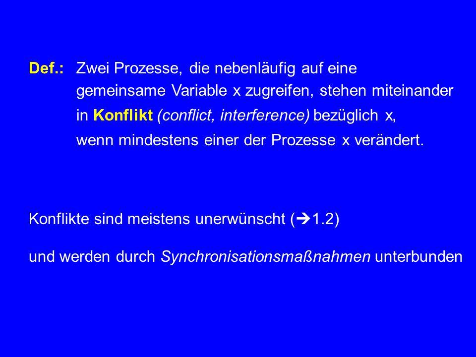 Def.:Zwei Prozesse, die nebenläufig auf eine gemeinsame Variable x zugreifen, stehen miteinander in Konflikt (conflict, interference) bezüglich x, wenn mindestens einer der Prozesse x verändert.